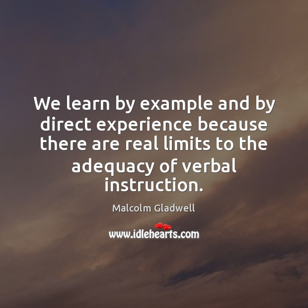 We learn by example and by direct experience because there are real Malcolm Gladwell Picture Quote