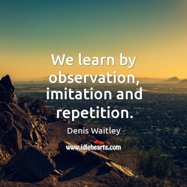 We learn by observation, imitation and repetition. Image