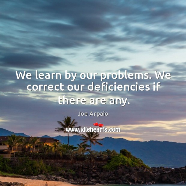 We learn by our problems. We correct our deficiencies if there are any. Image