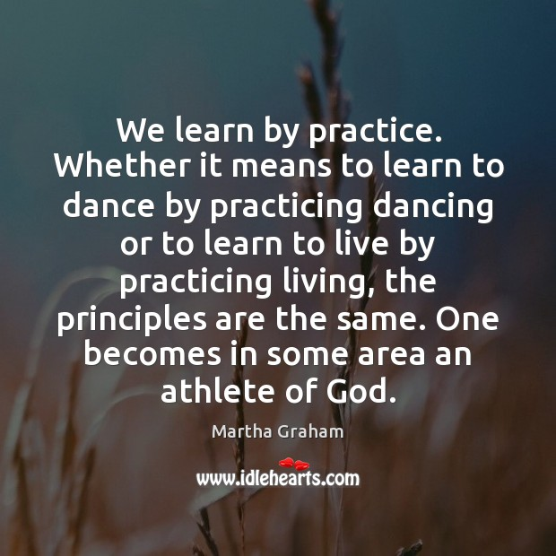 We learn by practice. Whether it means to learn to dance by Martha Graham Picture Quote