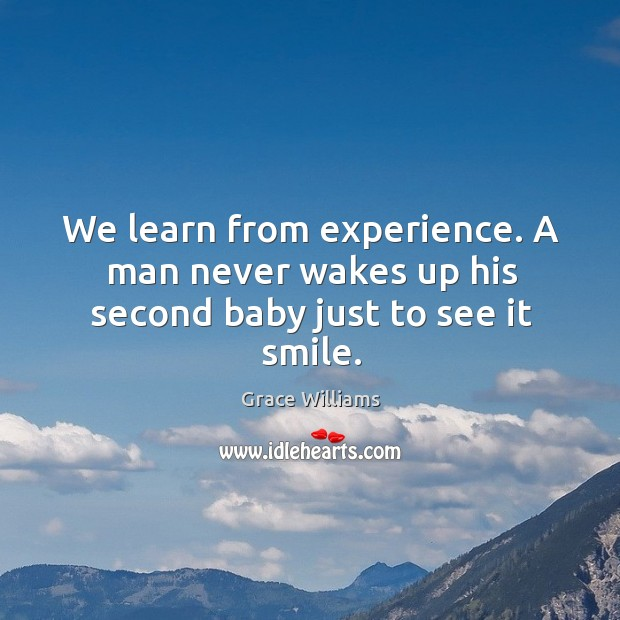 We learn from experience. A man never wakes up his second baby just to see it smile. Image