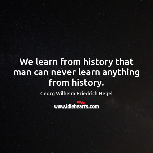 We learn from history that man can never learn anything from history. Georg Wilhelm Friedrich Hegel Picture Quote