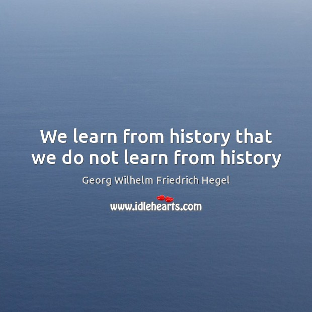 We learn from history that we do not learn from history Georg Wilhelm Friedrich Hegel Picture Quote