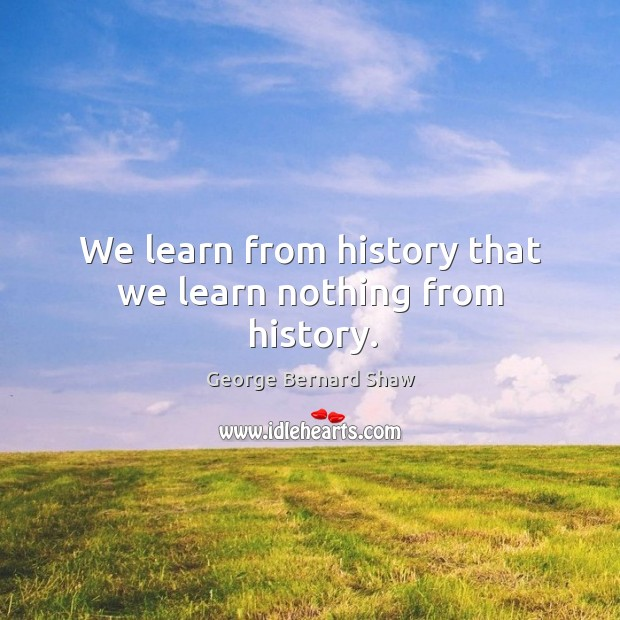 We learn from history that we learn nothing from history. Image