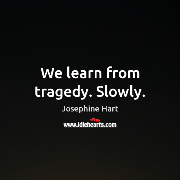 We learn from tragedy. Slowly. Josephine Hart Picture Quote