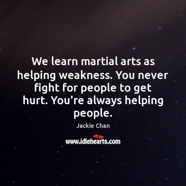 We learn martial arts as helping weakness. You never fight for people Jackie Chan Picture Quote
