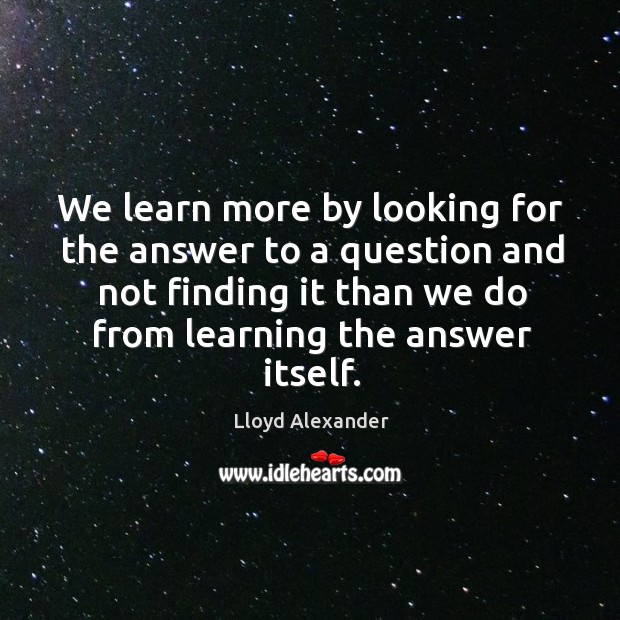 We learn more by looking for the answer to a question and not finding it than we do Image