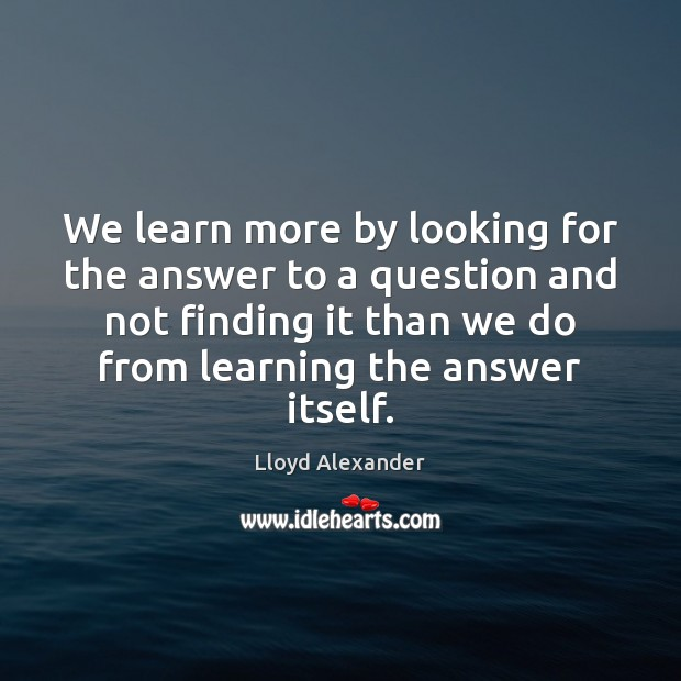 We learn more by looking for the answer to a question and Lloyd Alexander Picture Quote