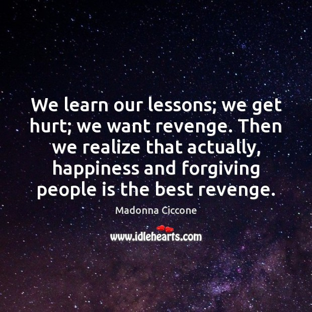 We learn our lessons; we get hurt; we want revenge. Then we Image