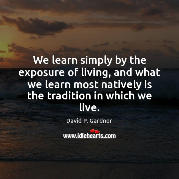 Image, We learn simply by the exposure of living, and what we learn