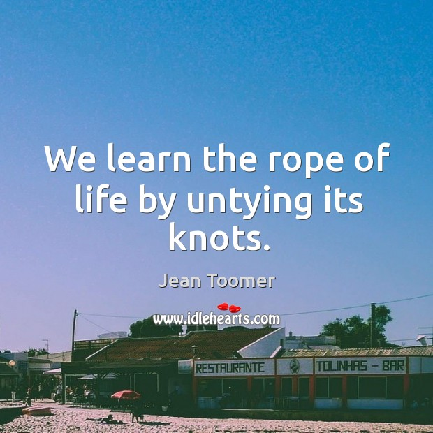 We learn the rope of life by untying its knots. Jean Toomer Picture Quote