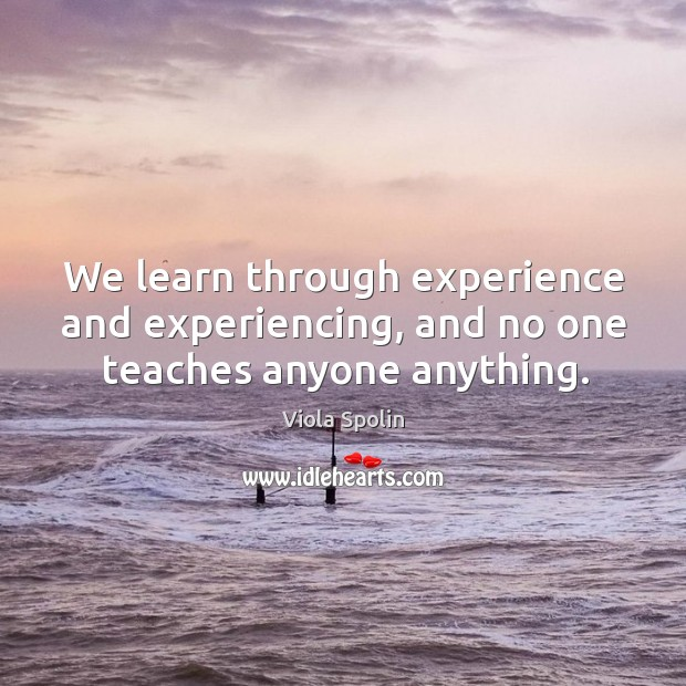 Image, We learn through experience and experiencing, and no one teaches anyone anything.