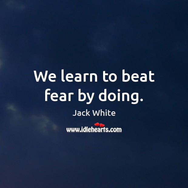 We learn to beat fear by doing. Jack White Picture Quote