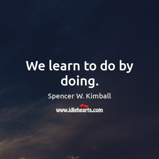 We learn to do by doing. Spencer W. Kimball Picture Quote