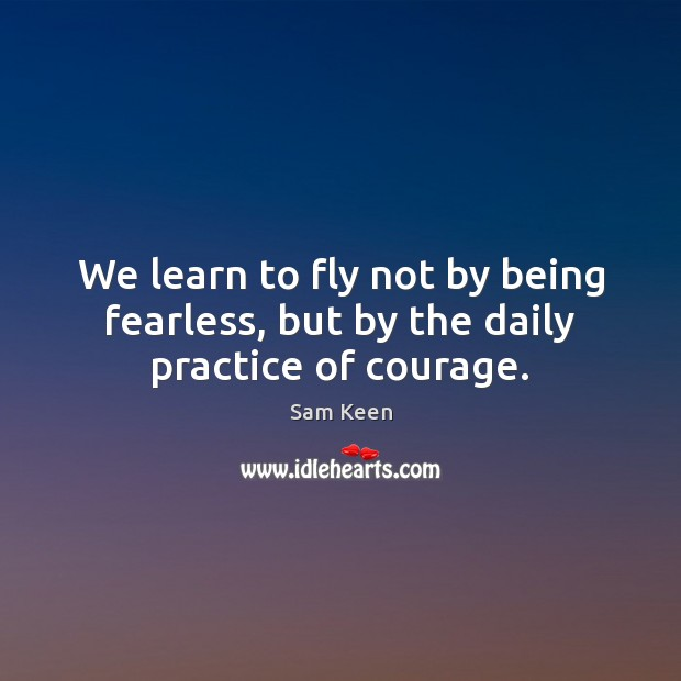 We learn to fly not by being fearless, but by the daily practice of courage. Sam Keen Picture Quote