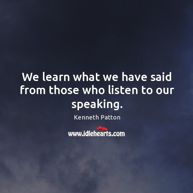 We learn what we have said from those who listen to our speaking. Image