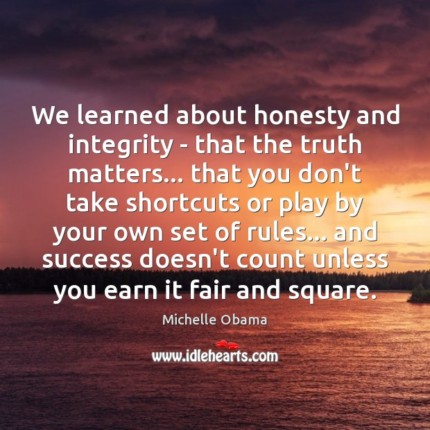We learned about honesty and integrity – that the truth matters… that Image