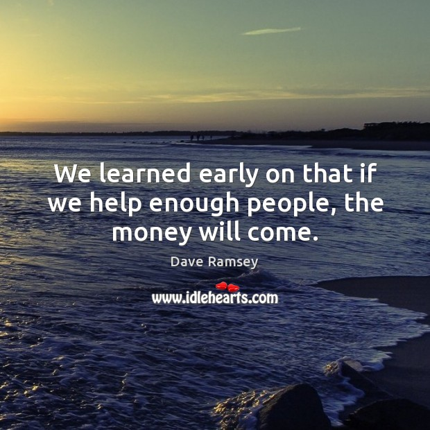We learned early on that if we help enough people, the money will come. Image