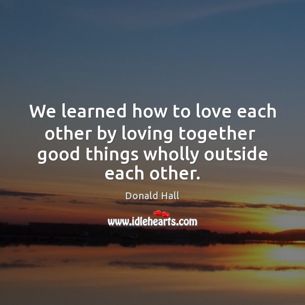 Image, We learned how to love each other by loving together  good things