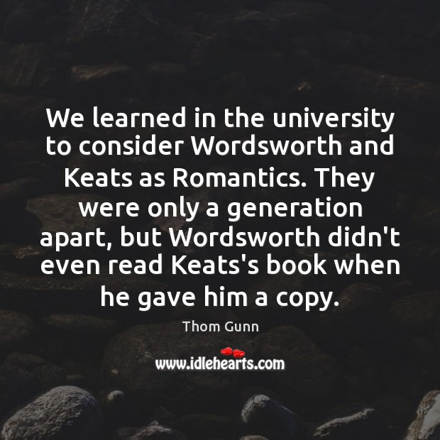 Thom Gunn Picture Quote image saying: We learned in the university to consider Wordsworth and Keats as Romantics.