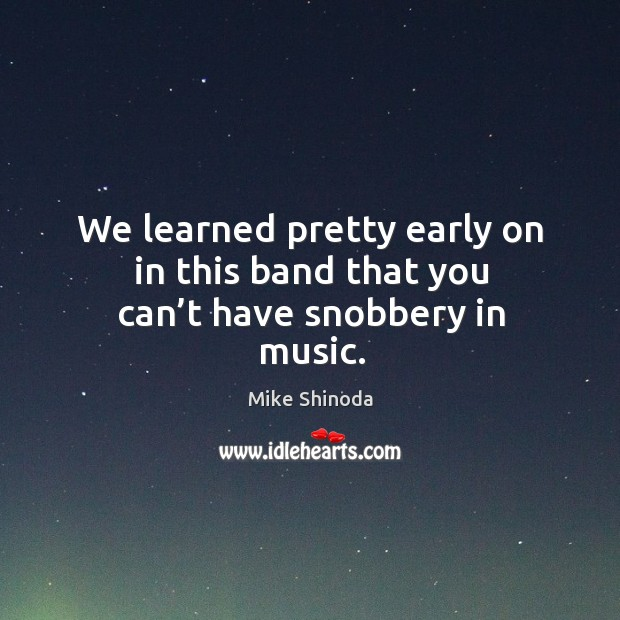 We learned pretty early on in this band that you can't have snobbery in music. Mike Shinoda Picture Quote