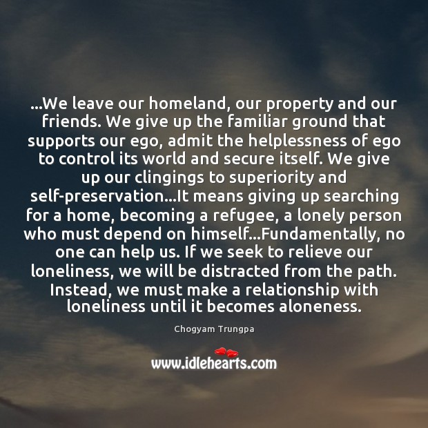 …We leave our homeland, our property and our friends. We give up Chogyam Trungpa Picture Quote