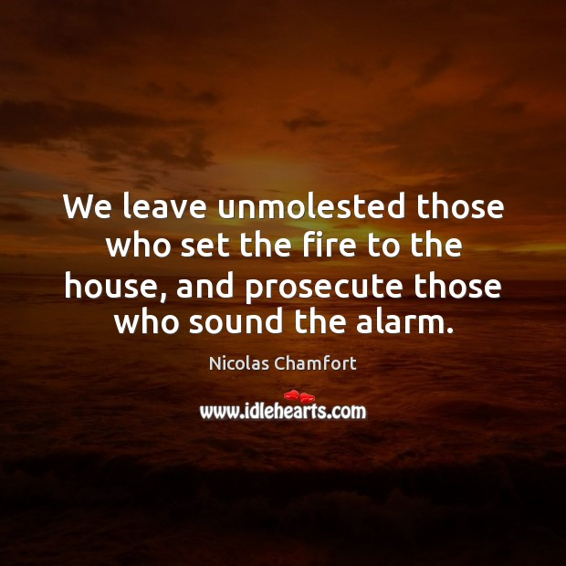 We leave unmolested those who set the fire to the house, and Nicolas Chamfort Picture Quote