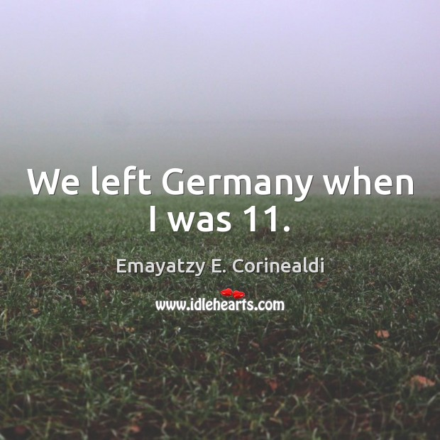 We left Germany when I was 11. Image