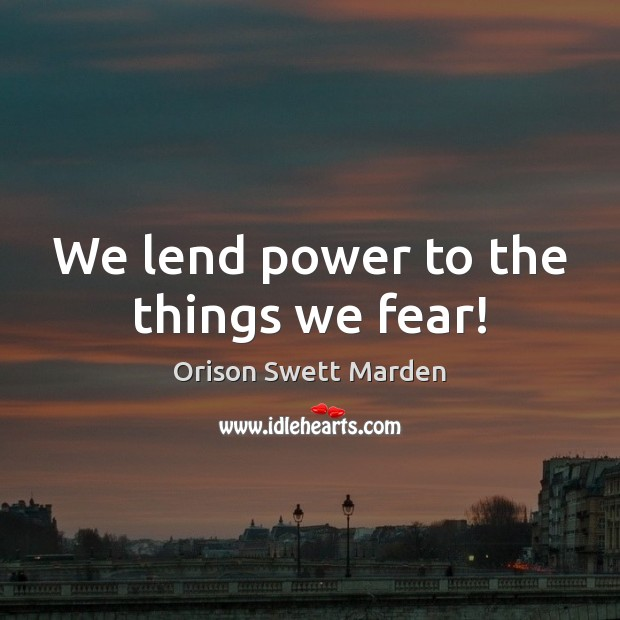 We lend power to the things we fear! Orison Swett Marden Picture Quote