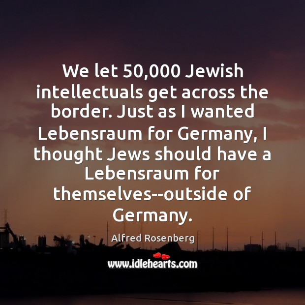 We let 50,000 Jewish intellectuals get across the border. Just as I wanted Alfred Rosenberg Picture Quote