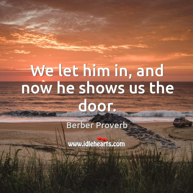 We let him in, and now he shows us the door. Berber Proverbs Image