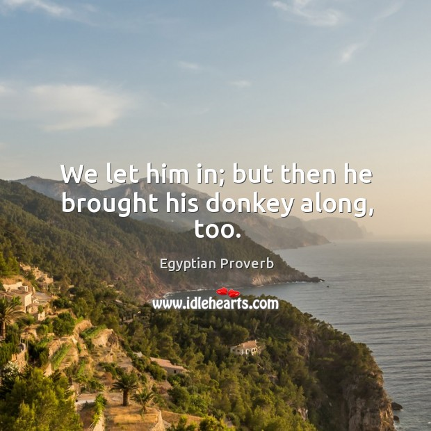 We let him in; but then he brought his donkey along, too. Egyptian Proverbs Image