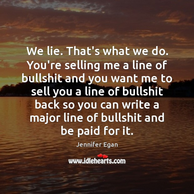 We lie. That's what we do. You're selling me a line of Jennifer Egan Picture Quote