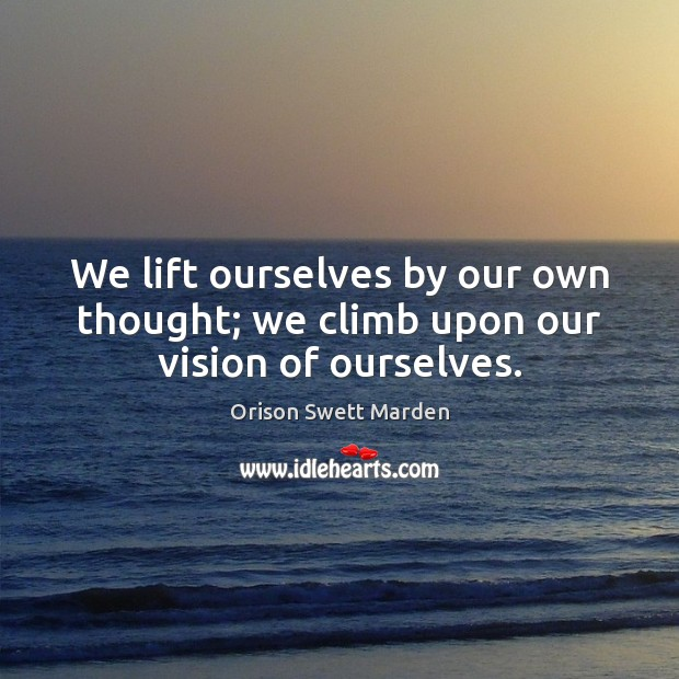 We lift ourselves by our own thought; we climb upon our vision of ourselves. Orison Swett Marden Picture Quote