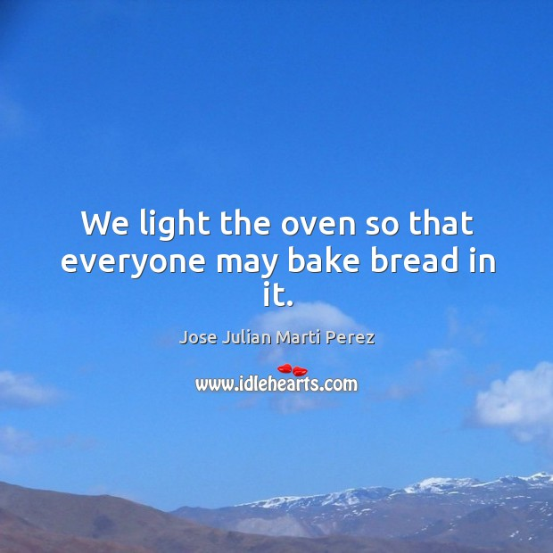We light the oven so that everyone may bake bread in it. Jose Julian Marti Perez Picture Quote