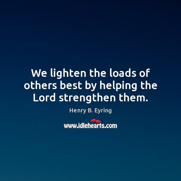 Image, We lighten the loads of others best by helping the Lord strengthen them.