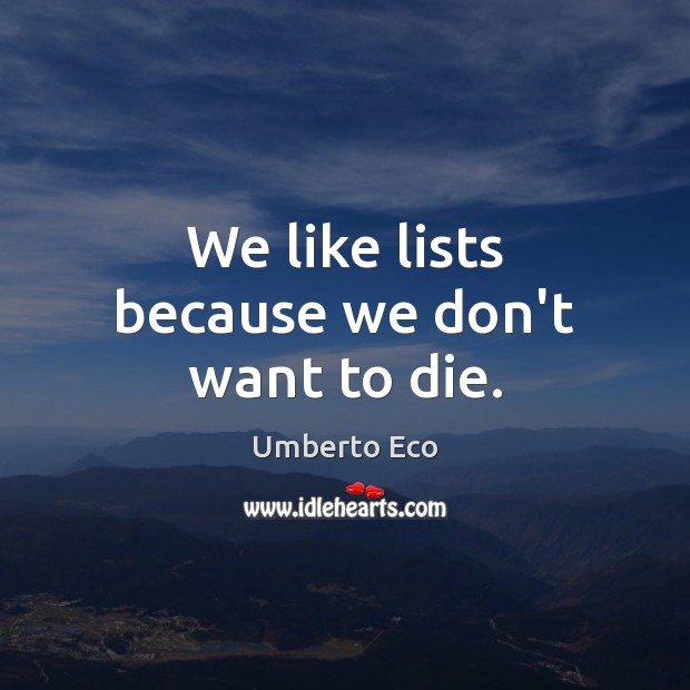 Image, We like lists because we don't want to die.