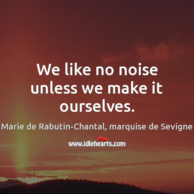 We like no noise unless we make it ourselves. Image