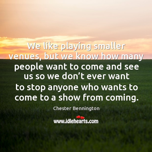 We like playing smaller venues, but we know how many people want to come and Chester Bennington Picture Quote