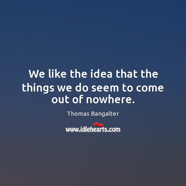 We like the idea that the things we do seem to come out of nowhere. Image