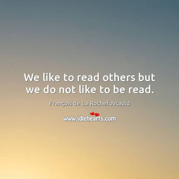 We like to read others but we do not like to be read. Image