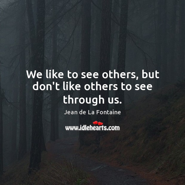We like to see others, but don't like others to see through us. Jean de La Fontaine Picture Quote