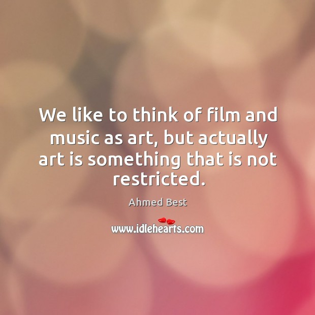 Image, We like to think of film and music as art, but actually art is something that is not restricted.