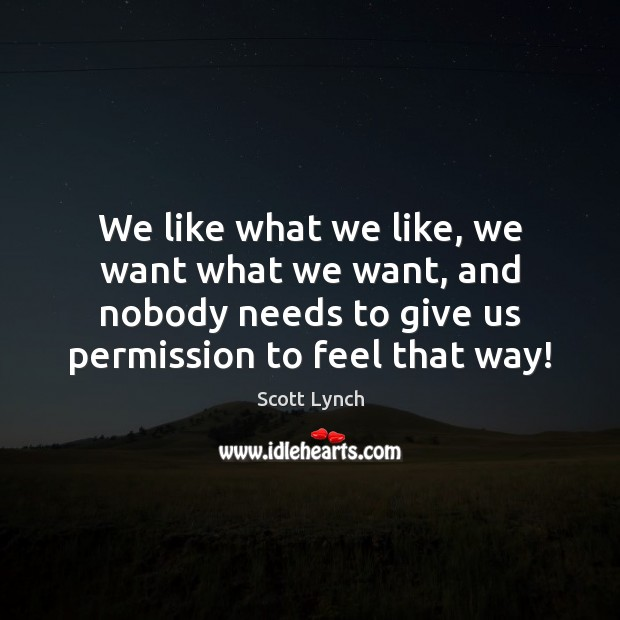 We like what we like, we want what we want, and nobody Scott Lynch Picture Quote