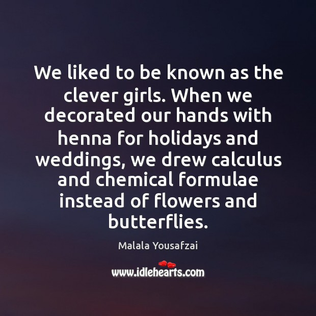 We liked to be known as the clever girls. When we decorated Malala Yousafzai Picture Quote