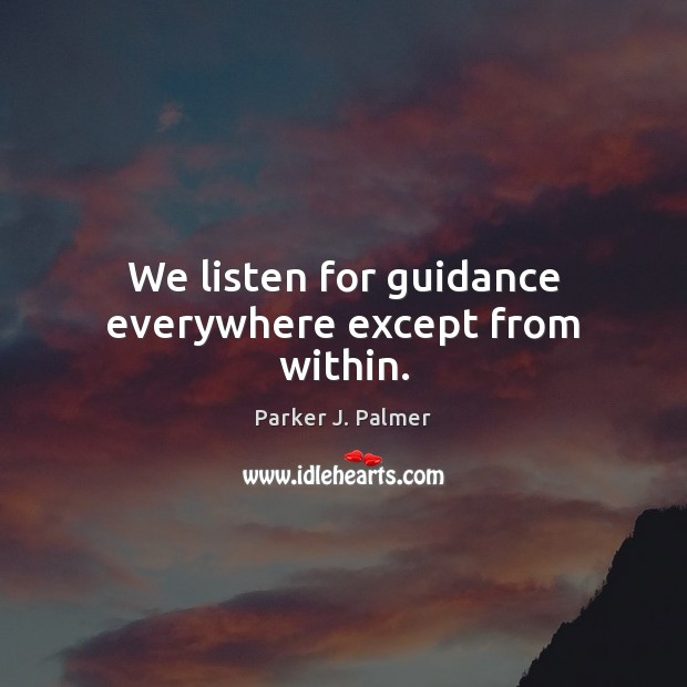 We listen for guidance everywhere except from within. Image