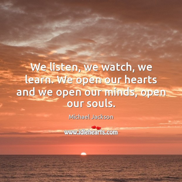 Image, We listen, we watch, we learn. We open our hearts and we open our minds, open our souls.