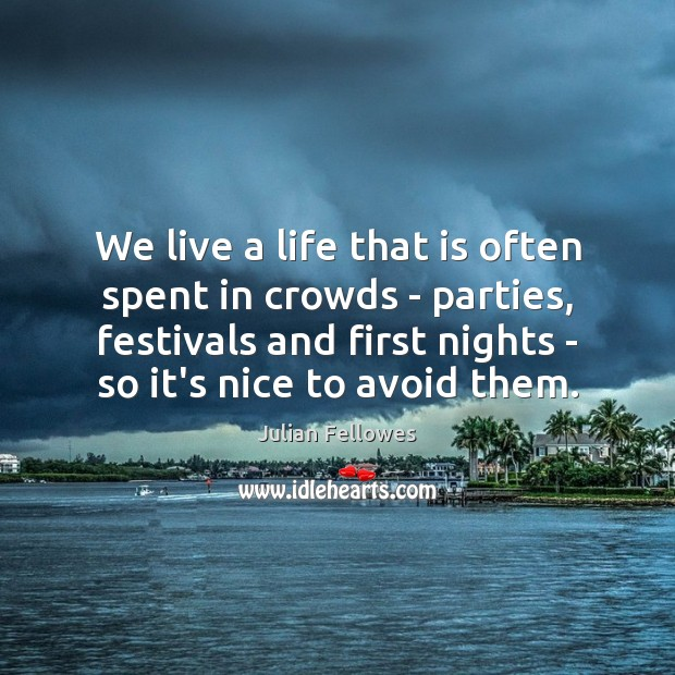 We live a life that is often spent in crowds – parties, Julian Fellowes Picture Quote