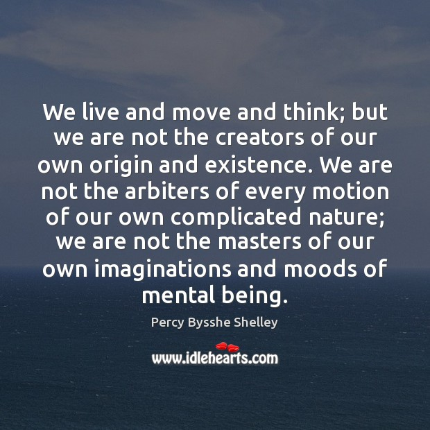 We live and move and think; but we are not the creators Image