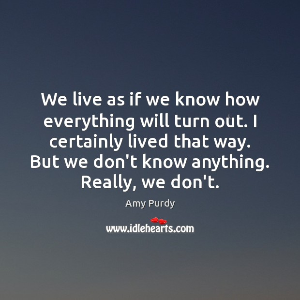 Image, We live as if we know how everything will turn out. I